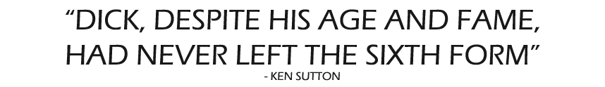 DICK, DESPITE HIS AGE AND FAME, HAD NEVER LEFT THE SIXTH FORM Ken Sutton